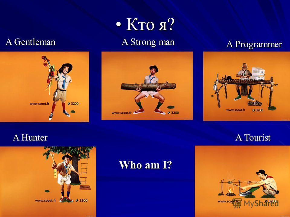 Кто я? Кто я? A Gentleman A Strong man A Programmer A Hunter A Tourist Who am I?