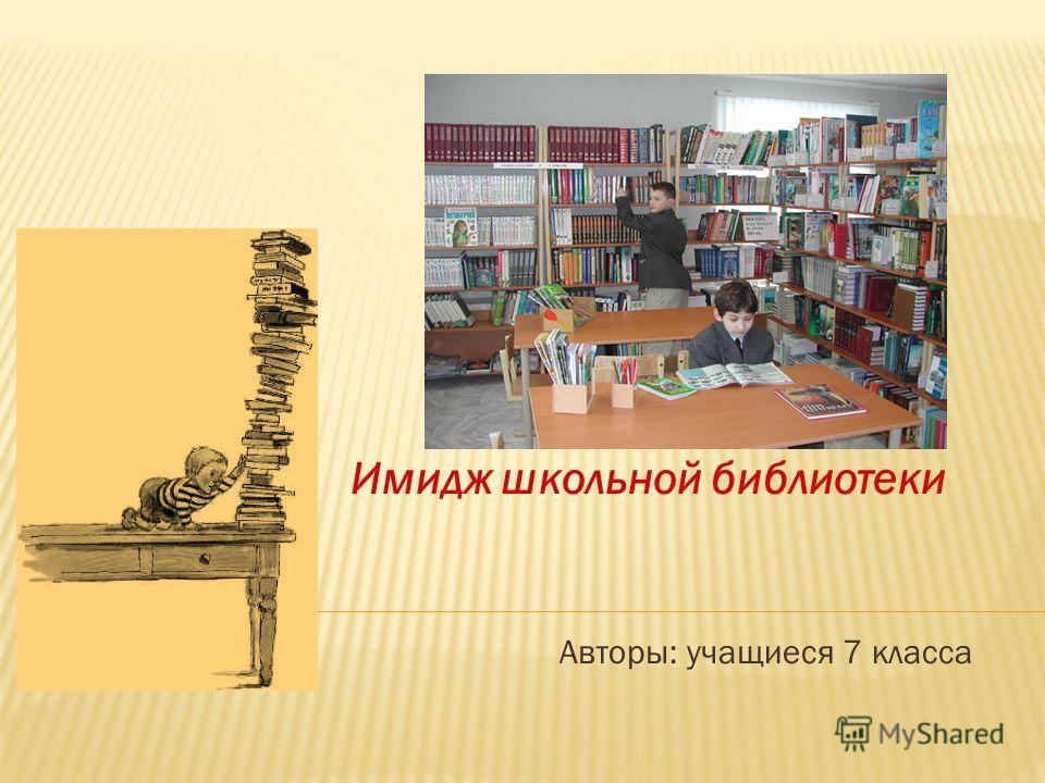 Имидж школьной библиотеки Авторы: учащиеся 7 класса