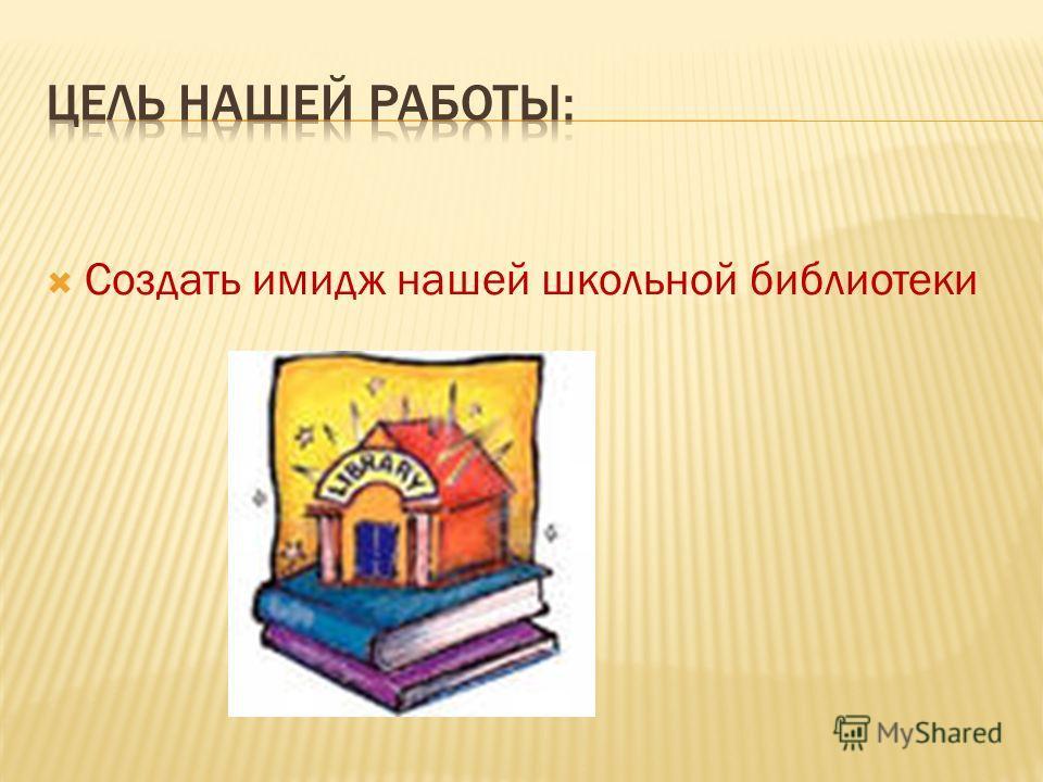 Создать имидж нашей школьной библиотеки