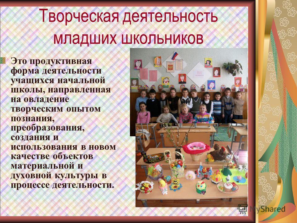 Творческая деятельность младших школьников Это продуктивная форма деятельности учащихся начальной школы, направленная на овладение творческим опытом познания, преобразования, создания и использования в новом качестве объектов материальной и духовной