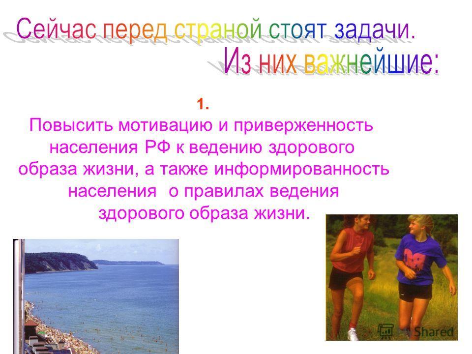 1. Повысить мотивацию и приверженность населения РФ к ведению здорового образа жизни, а также информированность населения о правилах ведения здорового образа жизни.