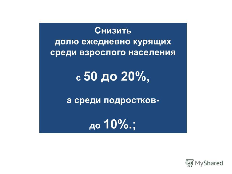 Снизить долю ежедневно курящих среди взрослого населения с 50 до 20%, а среди подростков- до 10%.;