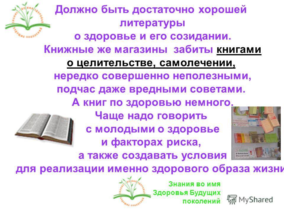Должно быть достаточно хорошей литературы о здоровье и его созидании. Книжные же магазины забиты книгами о целительстве, самолечении, нередко совершенно неполезными, подчас даже вредными советами. А книг по здоровью немного. Чаще надо говорить с моло