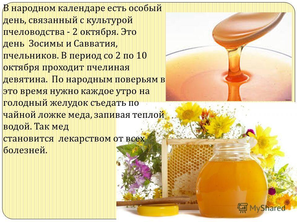 В народном календаре есть особый день, связанный с культурой пчеловодства - 2 октября. Это день Зосимы и Савватия, пчельников. В период со 2 по 10 октября проходит пчелиная девятина. По народным поверьям в это время нужно каждое утро на голодный желу