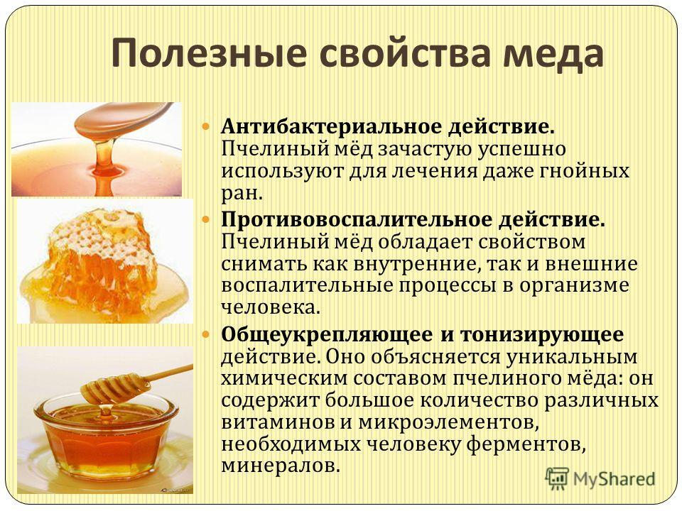 Полезные свойства меда Антибактериальное действие. Пчелиный мёд зачастую успешно используют для лечения даже гнойных ран. Противовоспалительное действие. Пчелиный мёд обладает свойством снимать как внутренние, так и внешние воспалительные процессы в