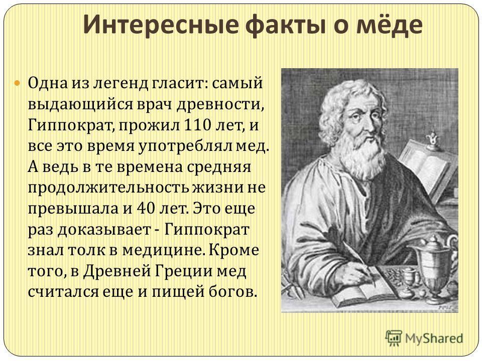 Интересные факты о мёде Одна из легенд гласит : самый выдающийся врач древности, Гиппократ, прожил 110 лет, и все это время употреблял мед. А ведь в те времена средняя продолжительность жизни не превышала и 40 лет. Это еще раз доказывает - Гиппократ