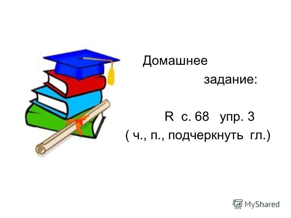 Домашнее задание: R с. 68 упр. 3 ( ч., п., подчеркнуть гл.)