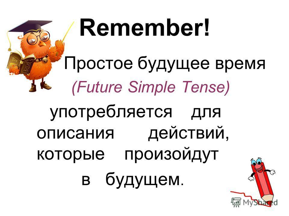 Remember! Простое будущее время (Future Simple Tense) употребляется для описания действий, которые произойдут в будущем.