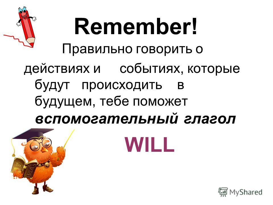 Remember! Правильно говорить о действиях и событиях, которые будут происходить в будущем, тебе поможет вспомогательный глагол WILL