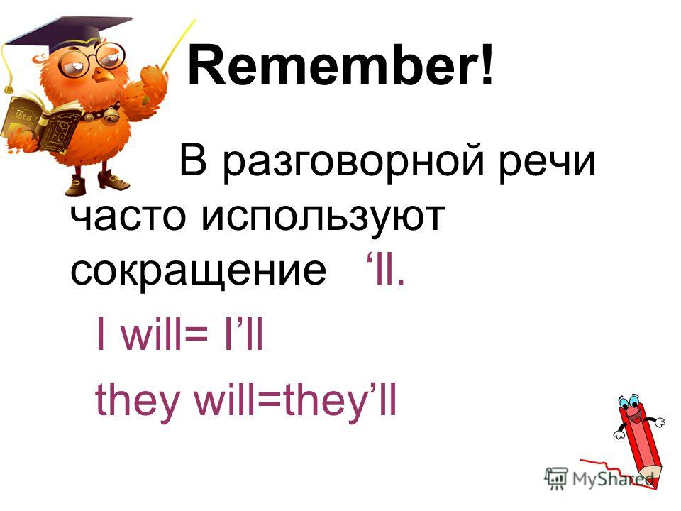 Remember! В разговорной речи часто используют сокращение ll. I will= Ill they will=theyll