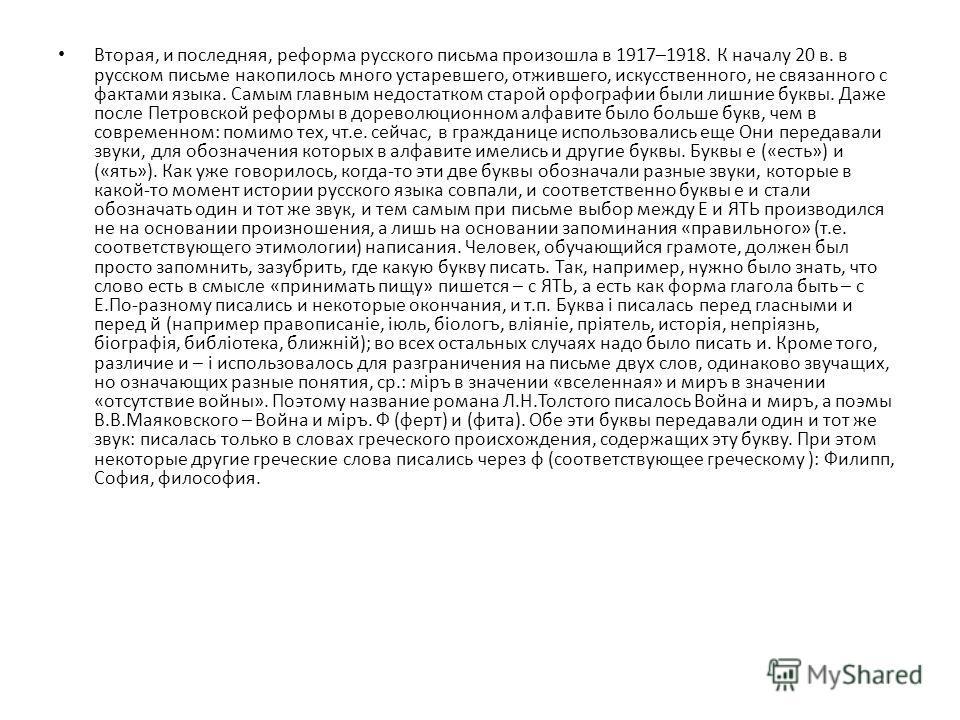 Вторая, и последняя, реформа русского письма произошла в 1917–1918. К началу 20 в. в русском письме накопилось много устаревшего, отжившего, искусственного, не связанного с фактами языка. Самым главным недостатком старой орфографии были лишние буквы.