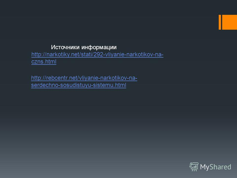 http://rebcentr.net/vliyanie-narkotikov-na- serdechno-sosudistuyu-sistemu.html Источники информации http://narkotiky.net/stati/292-vliyanie-narkotikov-na- czns.html