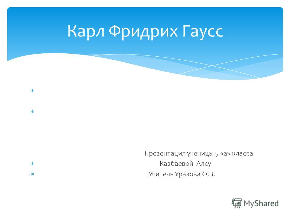 Презентация ученицы 5 «а» класса Казбаевой Алсу Учитель Уразова О.В. Карл Фридрих Гаусс