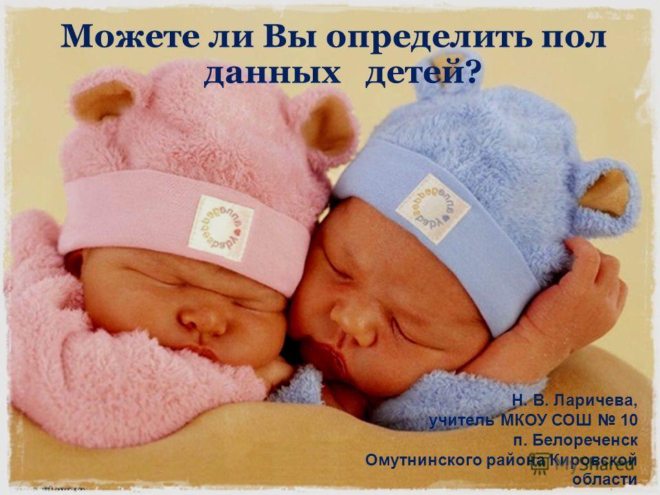 Можете ли Вы определить пол данных детей? Н. В. Ларичева, учитель МКОУ СОШ 10 п. Белореченск Омутнинского района Кировской области