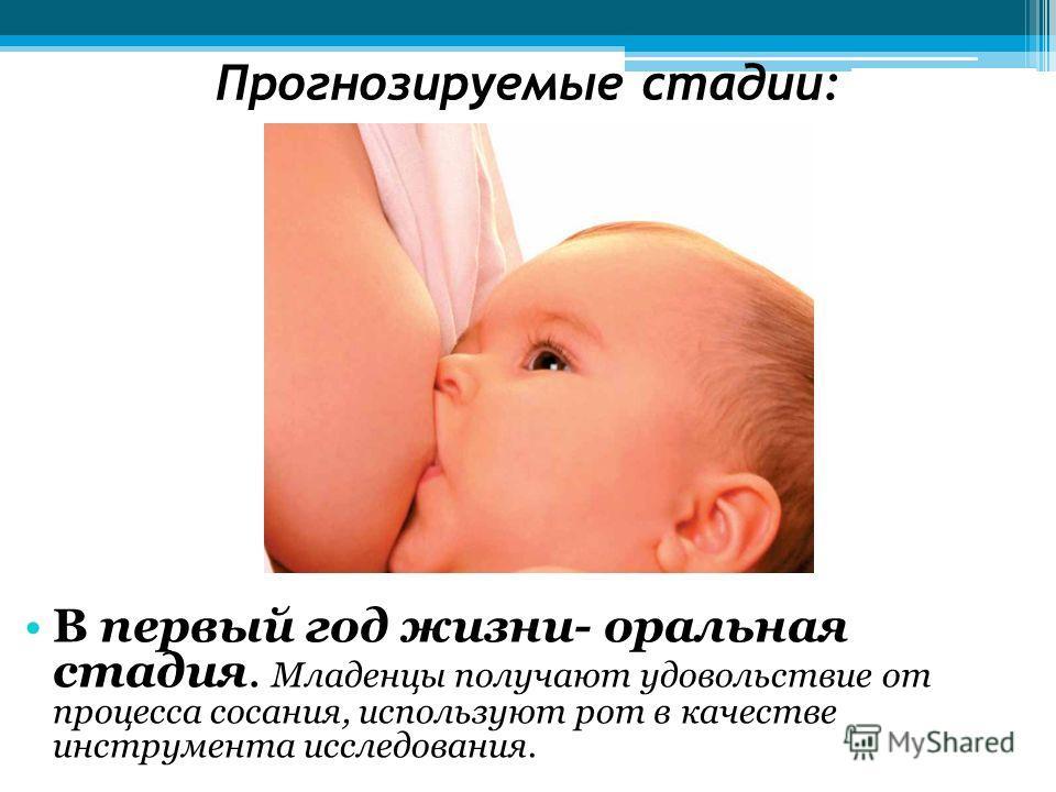 Прогнозируемые стадии: В первый год жизни- оральная стадия. Младенцы получают удовольствие от процесса сосания, используют рот в качестве инструмента исследования.