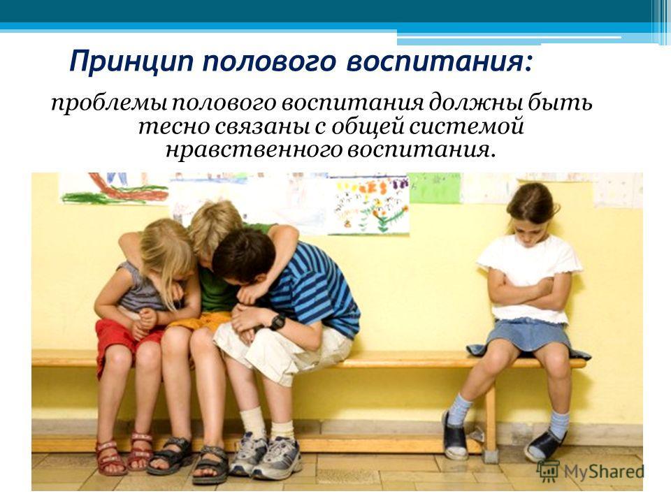 Принцип полового воспитания: проблемы полового воспитания должны быть тесно связаны с общей системой нравственного воспитания.