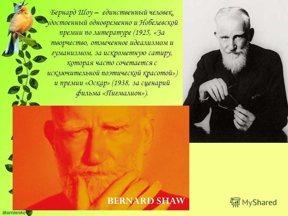 Бернард Шоу – единственный человек, удостоенный одновременно и Нобелевской премии по литературе (1925, «За творчество, отмеченное идеализмом и гуманизмом, за искрометную сатиру, которая часто сочетается с исключительной поэтической красотой») и преми