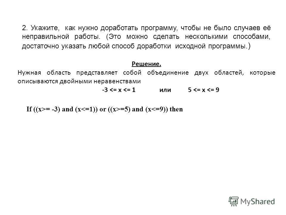 2. Укажите, как нужно доработать программу, чтобы не было случаев её неправильной работы. (Это можно сделать несколькими способами, достаточно указать любой способ доработки исходной программы.) If ((x>= -3) and (x =5) and (x