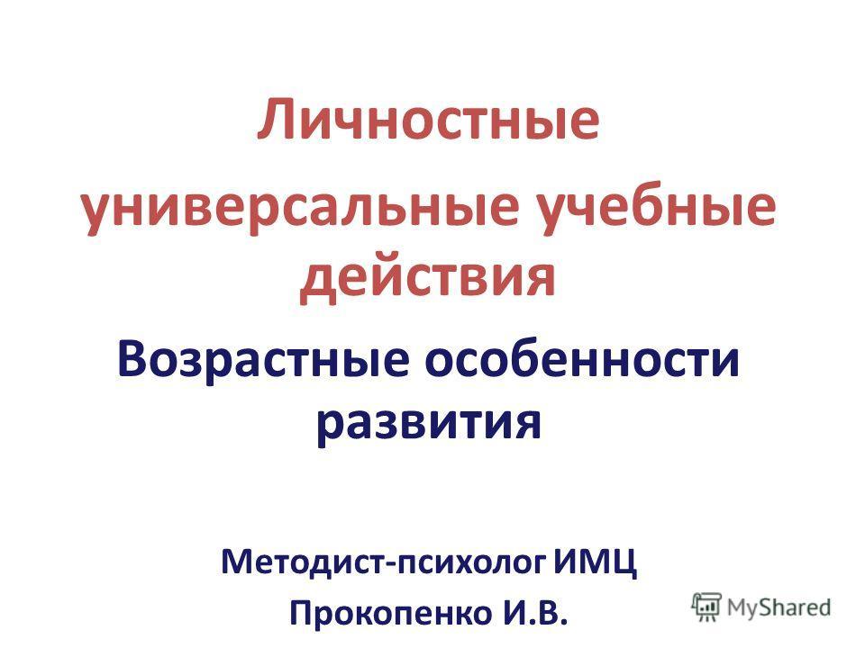 Личностные универсальные учебные действия Возрастные особенности развития Методист-психолог ИМЦ Прокопенко И.В.
