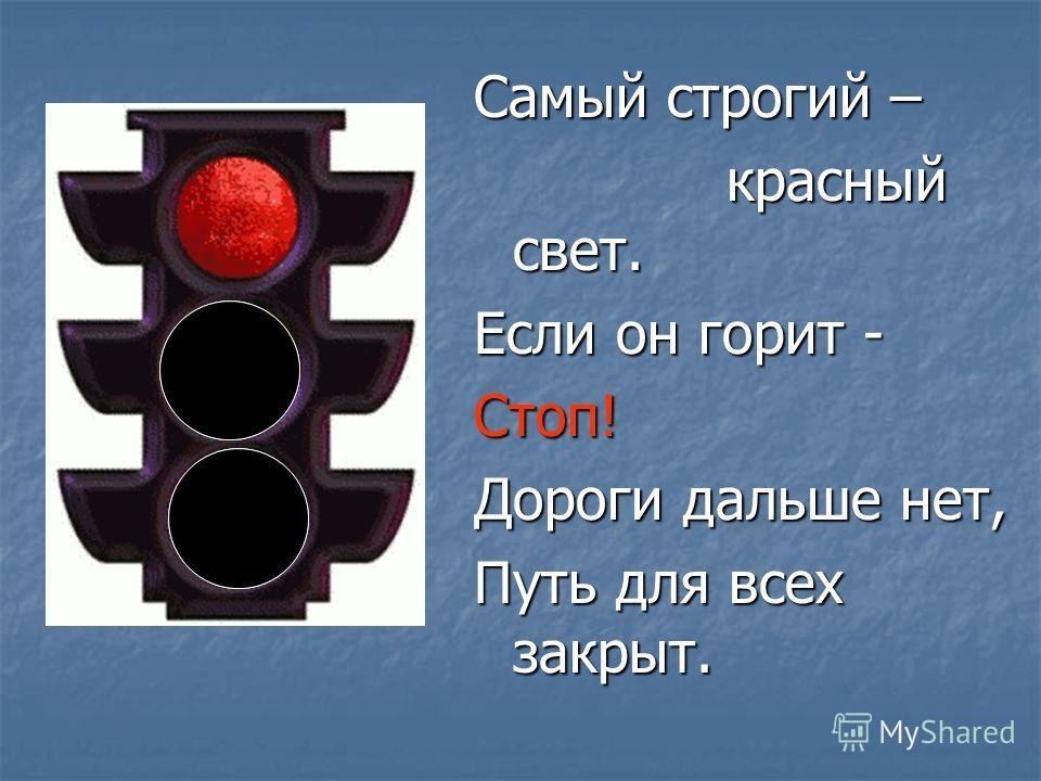 Самый строгий – красный свет. красный свет. Если он горит - Стоп! Дороги дальше нет, Путь для всех закрыт.