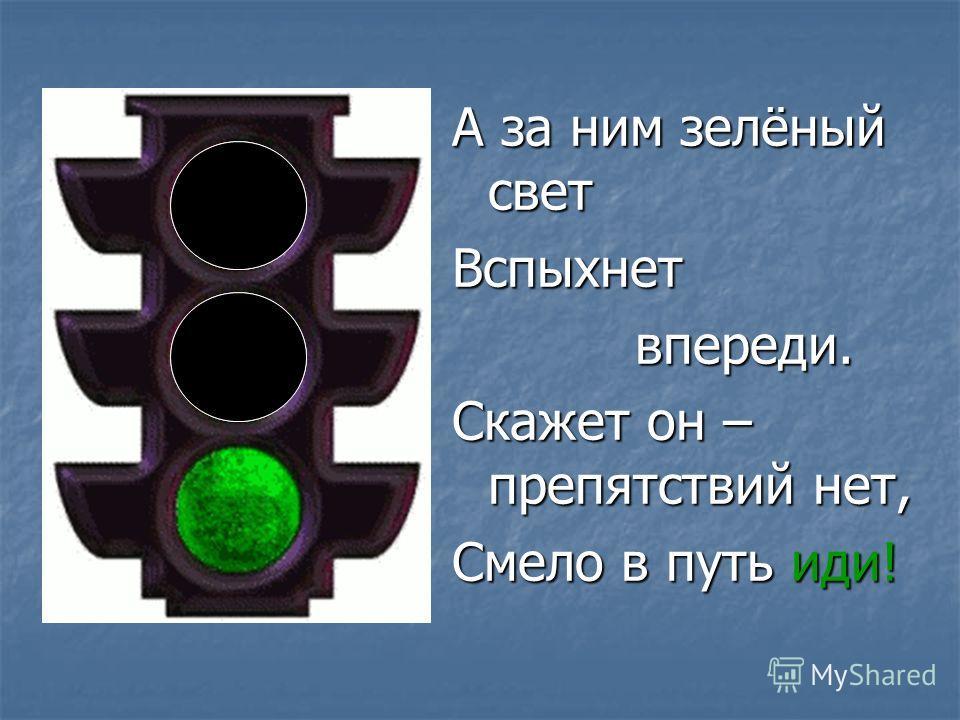 А за ним зелёный свет Вспыхнет впереди. впереди. Скажет он – препятствий нет, Смело в путь иди!