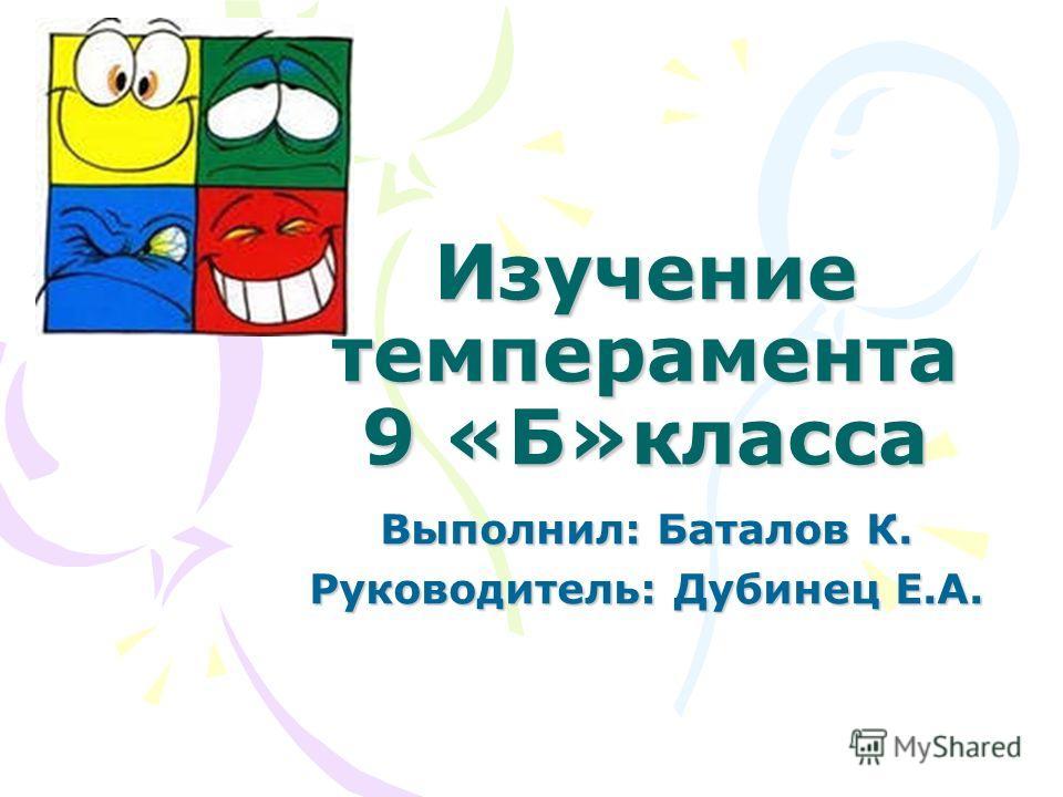 Изучение темперамента 9 «Б»класса Выполнил: Баталов К. Руководитель: Дубинец Е.А.