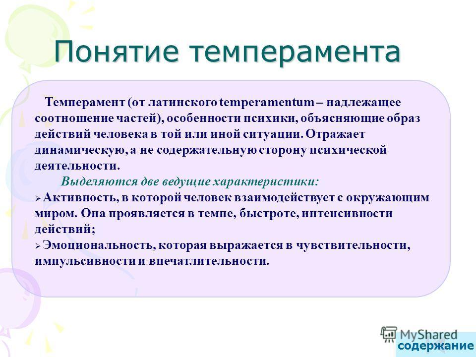 Темперамент (от латинского temperamentum – надлежащее соотношение частей), особенности психики, объясняющие образ действий человека в той или иной ситуации. Отражает динамическую, а не содержательную сторону психической деятельности. Выделяются две в