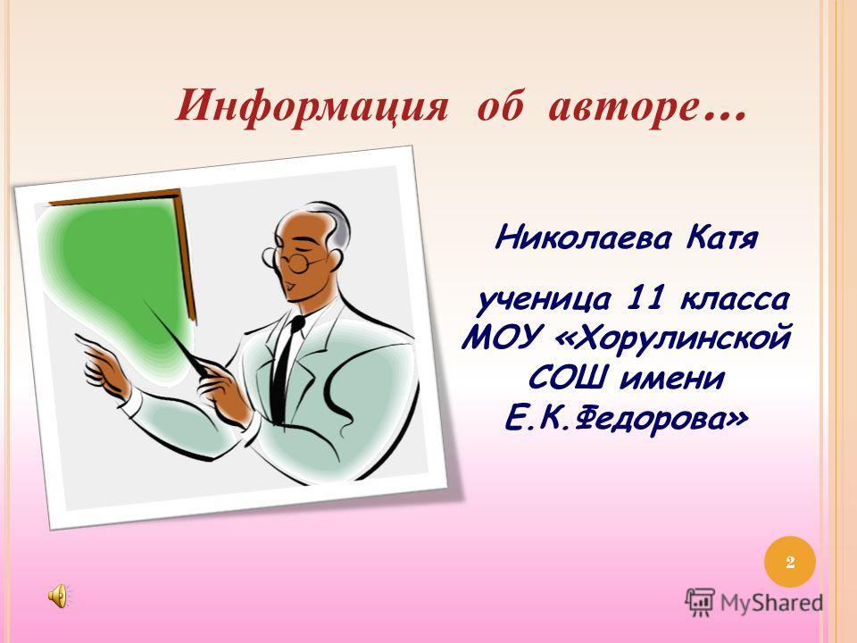 2 Информация об авторе … Николаева Катя ученица 11 класса МОУ «Хорулинской СОШ имени Е.К.Федорова»