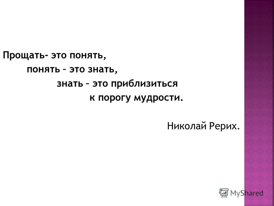 Прощать- это понять, понять – это знать, знать – это приблизиться к порогу мудрости. Николай Рерих.