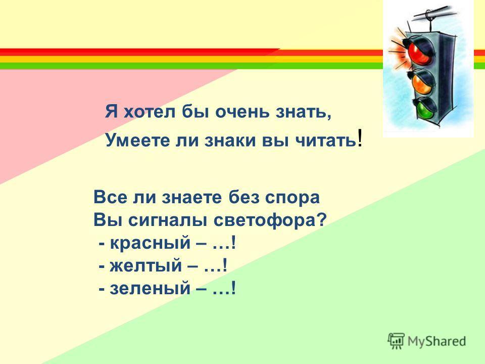 Все ли знаете без спора Вы сигналы светофора? - красный – …! - желтый – …! - зеленый – …! Я хотел бы очень знать, Умеете ли знаки вы читать !