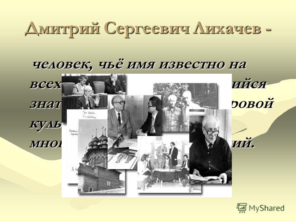 Дмитрий Сергеевич Лихачев - человек, чьё имя известно на всех континентах, выдающийся знаток отечественной и мировой культуры и почетный член многих зарубежных академий. человек, чьё имя известно на всех континентах, выдающийся знаток отечественной и