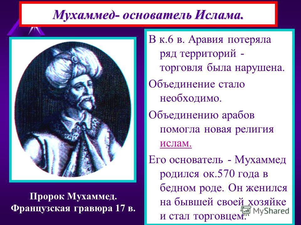 Мухаммед- основатель Ислама. В к.6 в. Аравия потеряла ряд территорий - торговля была нарушена. Объединение стало необходимо. Объединению арабов помогла новая религия ислам. Его основатель - Мухаммед родился ок.570 года в бедном роде. Он женился на бы
