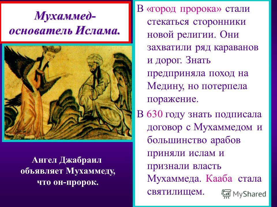 Мухаммед- основатель Ислама. Вскоре Мухаммеду явился ангел и донес ему божес- твенное откровение. В 610 г. он впервые выс- тупил с проповедью-нет другого бога кроме Ал- лаха.Себя он назвал про- роком и призвал арабов к объединению. Знать выступила пр
