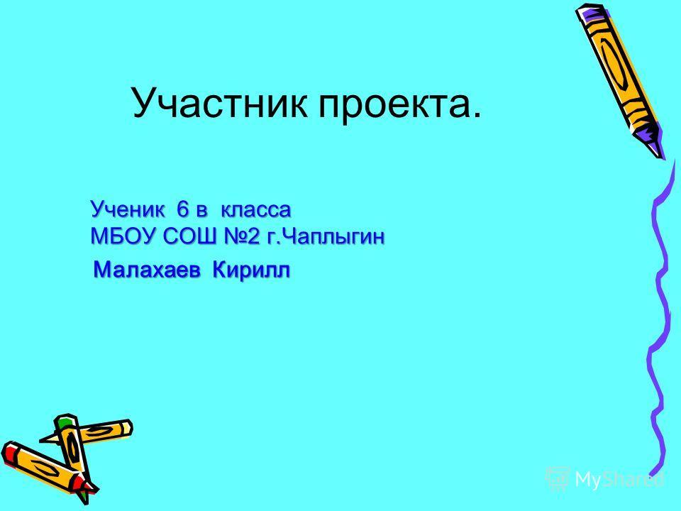 Участник проекта. Малахаев Кирилл Ученик 6 в класса МБОУ СОШ 2 г.Чаплыгин