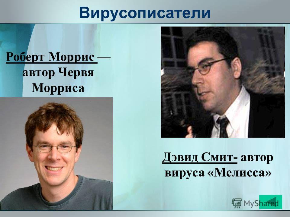 Вирусописатели Дэвид Смит- автор вируса «Мелисса» Роберт Моррис автор Червя Морриса