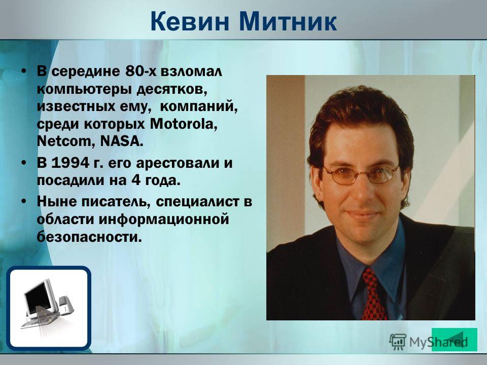 Кевин Митник В середине 80-х взломал компьютеры десятков, известных ему, компаний, среди которых Motorola, Netcom, NASA. В 1994 г. его арестовали и посадили на 4 года. Ныне писатель, специалист в области информационной безопасности.