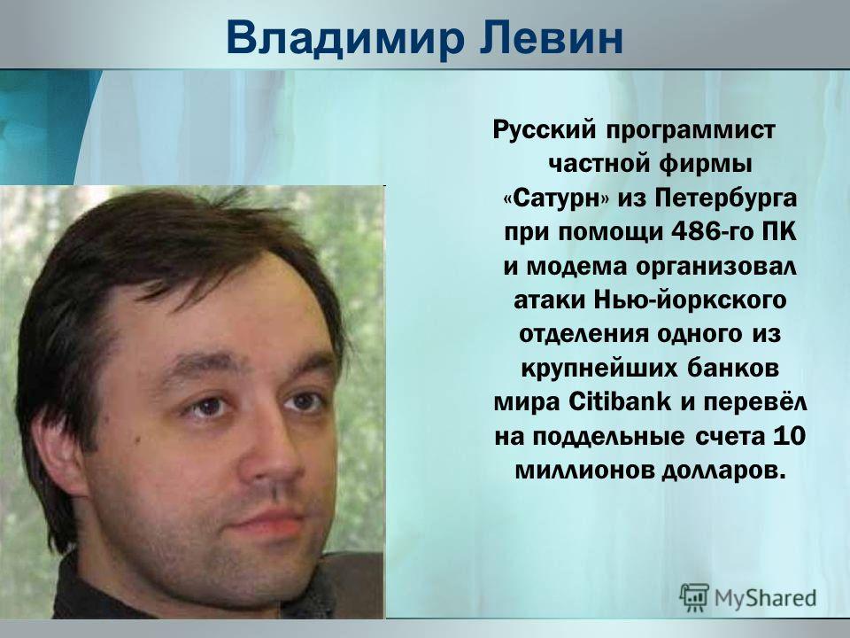 Владимир Левин Русский программист частной фирмы «Сатурн» из Петербурга при помощи 486-го ПК и модема организовал атаки Нью-йоркского отделения одного из крупнейших банков мира Citibank и перевёл на поддельные счета 10 миллионов долларов.