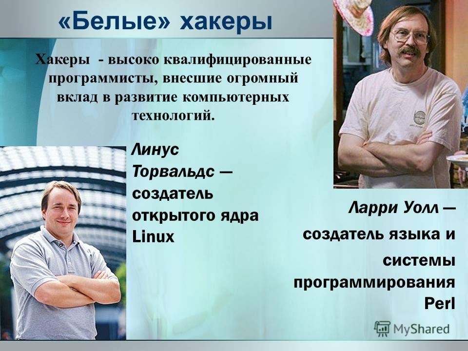 «Белые» хакеры Ларри Уолл создатель языка и системы программирования Perl Линус Торвальдс создатель открытого ядра Linux Хакеры - высоко квалифицированные программисты, внесшие огромный вклад в развитие компьютерных технологий.