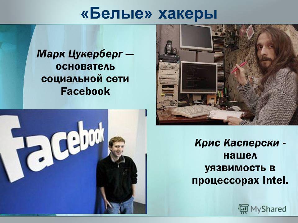 «Белые» хакеры Марк Цукерберг основатель социальной сети Facebook Крис Касперски - нашел уязвимость в процессорах Intel.