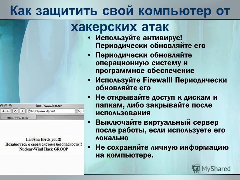 Как защитить свой компьютер от хакерских атак Используйте антивирус! Периодически обновляйте его Периодически обновляйте операционную систему и программное обеспечение Используйте Firewall! Периодически обновляйте его Не открывайте доступ к дискам и