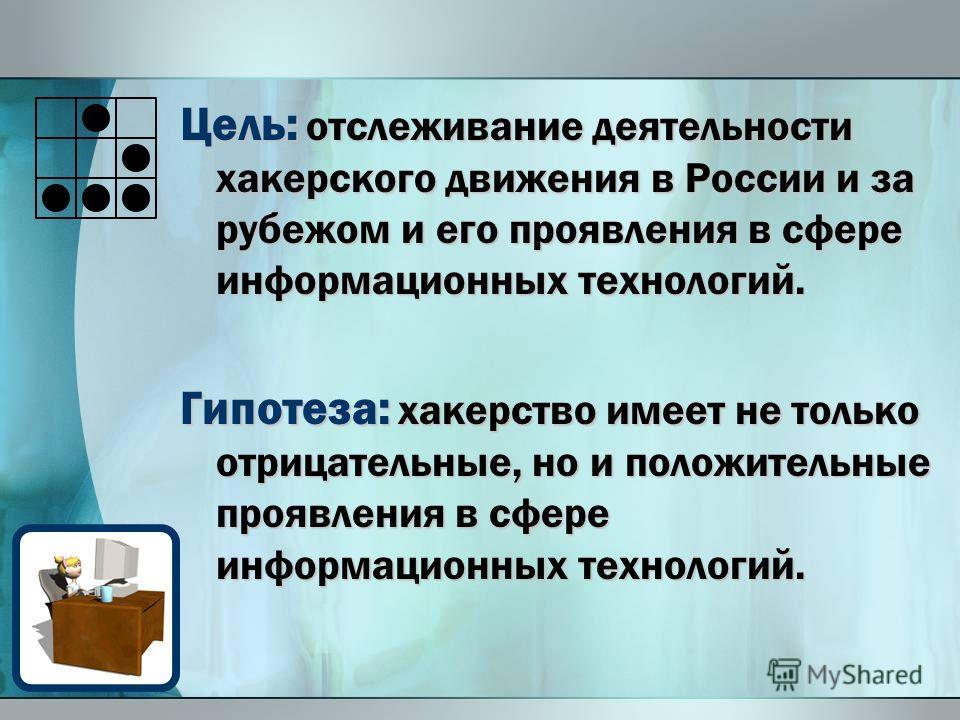 Цель: отслеживание деятельности хакерского движения в России и за рубежом и его проявления в сфере информационных технологий. Гипотеза: хакерство имеет не только отрицательные, но и положительные проявления в сфере информационных технологий.