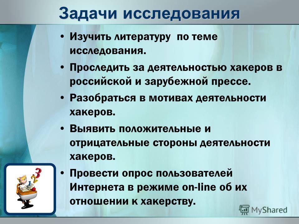 Задачи исследования Изучить литературу по теме исследования. Проследить за деятельностью хакеров в российской и зарубежной прессе. Разобраться в мотивах деятельности хакеров. Выявить положительные и отрицательные стороны деятельности хакеров. Провест