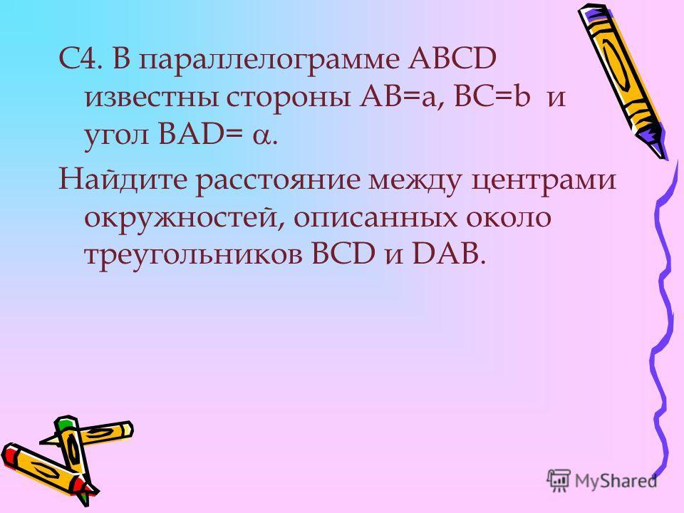 С4. В параллелограмме ABCD известны стороны АВ=а, ВС=b и угол BAD=. Найдите расстояние между центрами окружностей, описанных около треугольников BCD и DAB.