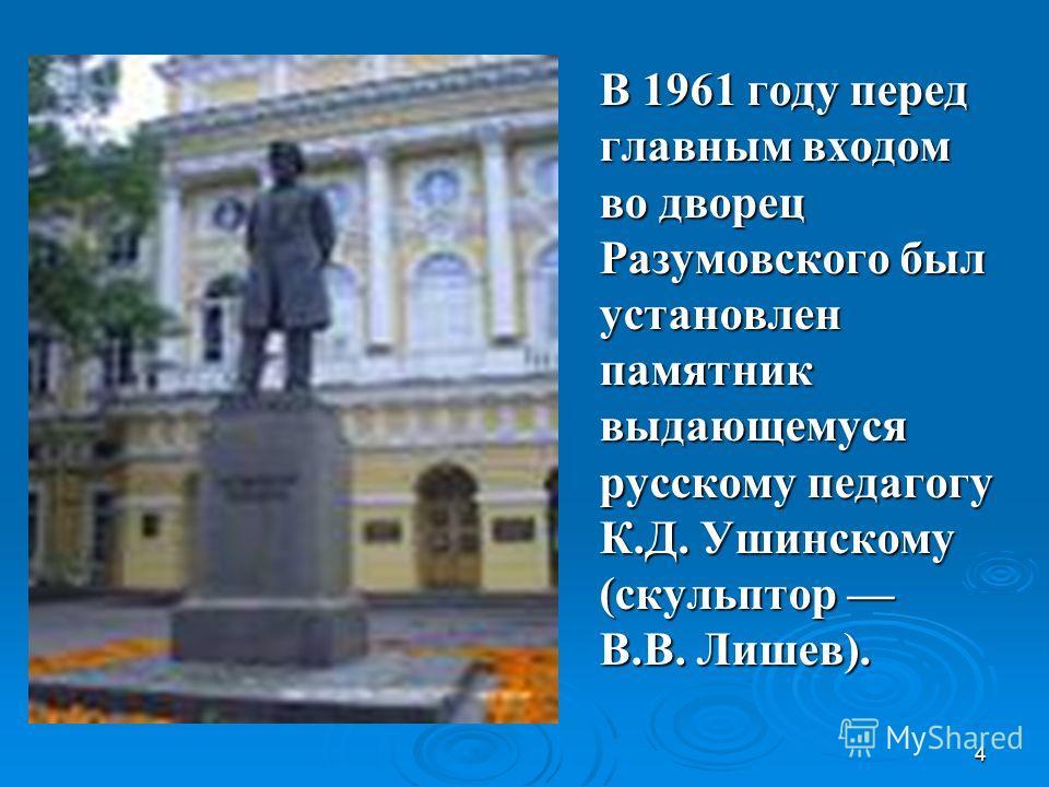 4 В 1961 году перед главным входом во дворец Разумовского был установлен памятник выдающемуся русскому педагогу К.Д. Ушинскому (скульптор В.В. Лишев).