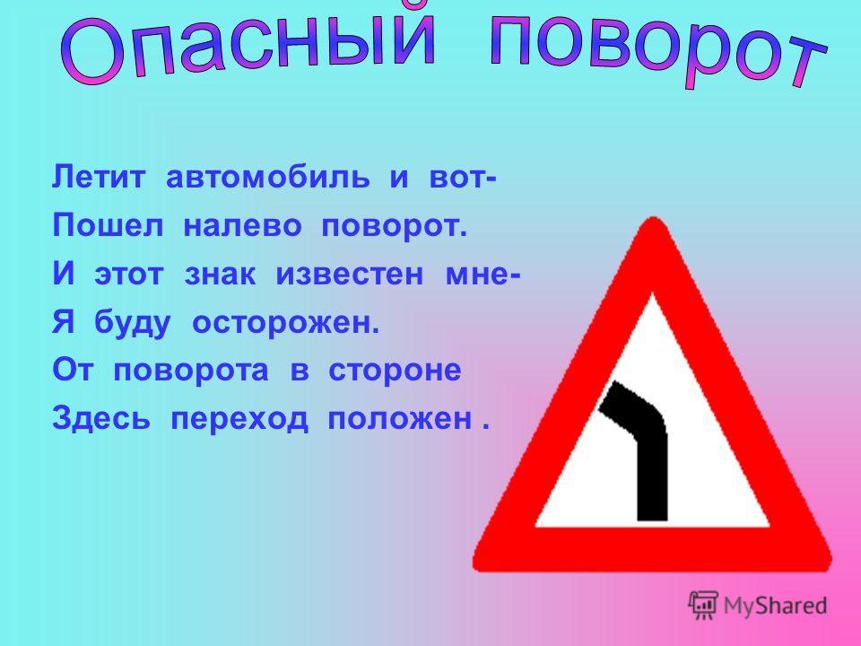 Летит автомобиль и вот- Пошел налево поворот. И этот знак известен мне- Я буду осторожен. От поворота в стороне Здесь переход положен.