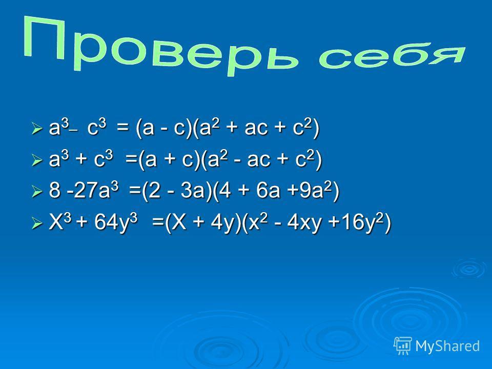 а 3_ с 3 = (a - с)(а 2 + ас + с 2 ) а 3_ с 3 = (a - с)(а 2 + ас + с 2 ) a 3 + c 3 =(а + с)(а 2 - ас + с 2 ) a 3 + c 3 =(а + с)(а 2 - ас + с 2 ) 8 -27а 3 =(2 - 3а)(4 + 6а +9а 2 ) 8 -27а 3 =(2 - 3а)(4 + 6а +9а 2 ) X 3 + 64y 3 =(X + 4y)(x 2 - 4xy +16y 2