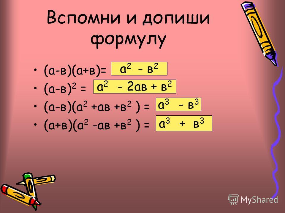 Вспомни и допиши формулу (а-в)(а+в)= (а-в) 2 = (а-в)(а 2 +ав +в 2 ) = (а+в)(а 2 -ав +в 2 ) = а 2 - в 2 а 2 - 2ав + в 2 а 3 - в 3 а 3 + в 3