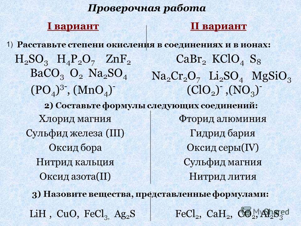 II вариант CaBr 2 KClO 4 S 8 Na 2 Cr 2 O 7 Li 2 SO 4 MgSiO 3 (ClO 2 ) -,(NO 3 ) - I вариант H 2 SO 3 H 4 P 2 O 7 ZnF 2 BaCO 3 O 2 Na 2 SO 4 (PO 4 ) 3-, (MnO 4 ) - Расставьте степени окисления в соединениях и в ионах: 2)Составьте формулы следующих сое