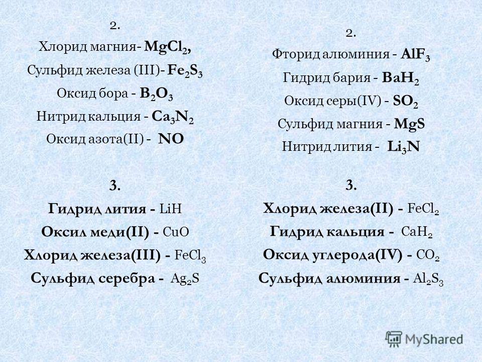 2. Хлорид магния- MgCl 2, Сульфид железа (III)- Fe 2 S 3 Оксид бора - B 2 O 3 Нитрид кальция - Ca 3 N 2 Оксид азота(II) - NO 3. Гидрид лития - LiH Оксил меди(II) - CuO Хлорид железа(III) - FeCl 3 Сульфид серебра - Ag 2 S 2. Фторид алюминия - AlF 3 Ги