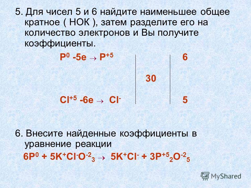 5. Для чисел 5 и 6 найдите наименьшее общее кратное ( НОК ), затем разделите его на количество электронов и Вы получите коэффициенты. 6. Внесите найденные коэффициенты в уравнение реакции 6P 0 + 5K + Cl - O -2 3 5K + Cl - + 3P +5 2 O -2 5 P 0 -5e P +